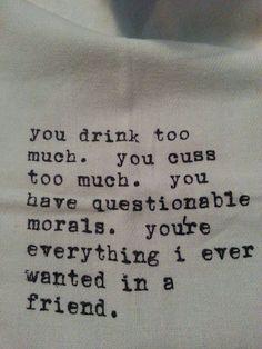 Ты слишком много пьёшь. Ты слишком много ругаешься. У тебя сомнительные моральные принципы. У тебя есть всё, чего я когда-либо хотел увидеть в друге