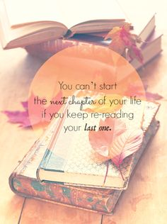 You can't start the next chapter of your life if you keep rereading your last one.