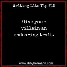 Writing Lite Tip 15: Give your villain an endearing trait. The villains in your stories need to be almost as fleshed out as the protagonists. An evil character has to be more than a two-dimensional stereotyped criminal, sociopath, or mobster. Readers don't necessarily have to like him/her, but they need to understand their motivation; perhaps even why they're the way they are. It helps to give your villain some trait that makes them human and sympathetic.:
