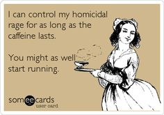 I can control my homicidal rage for as long as the caffeine lasts. You might as well start running.