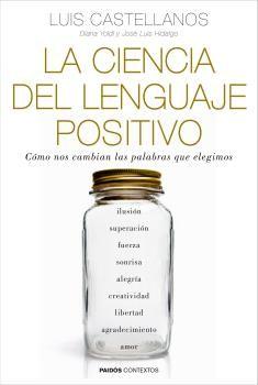 La Ciencia del Lenguaje Positivo. Cómo nos Cambian las Palabras que Elegimos