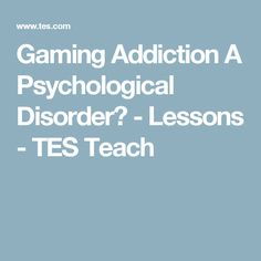 Gaming Addiction   A Psychological Disorder? - Lessons - TES Teach
