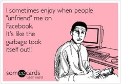 """Free, Friendship Ecard: I sometimes enjoy when people """"unfriend"""" me on Facebook.  It's like the garbage took itself out!!"""