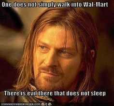 One does not simply walk into Wal-Mart.  There is evil there that does not sleep.