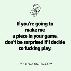 If you're going to make me a piece in your game, don't be surprised if I decide to fucking play #scorpio