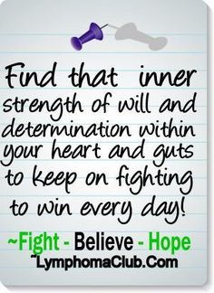 """""""Find that inner strength of will and determination within your heart and guts to keep on fighting to win every day!"""" ~Ann www.lymphomaclub.com"""