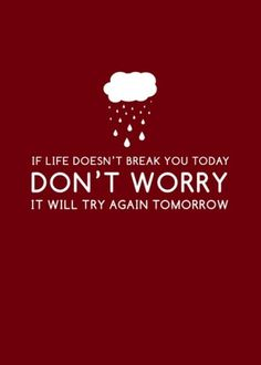 If life doesn't break you today. Don't worry it will try again tomorrow.