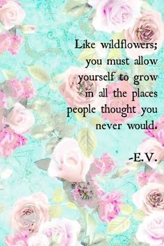 """Like wildflowers; you must allow yourself to grow in all the places people thought you never would"" - E.V."