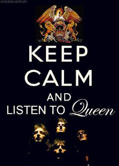 keep calm and listen to queen!!!