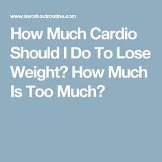 How Much Cardio Should I Do To Lose Weight? How Much Is Too Much?