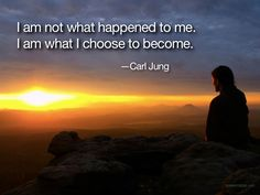 """I am not what happened to me. I am what I choose to become."" - Carl Jung"