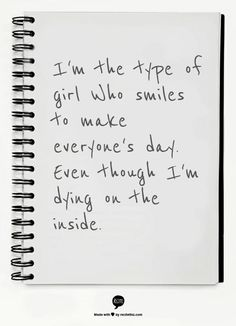 I'm the type of girl Who smiles to make everyone's day. Even though I'm dying on the inside. An abundance of Katherines