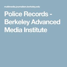 Police Records - Berkeley Advanced Media Institute