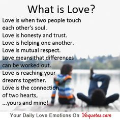 What is Love?  Love is when two people touch each other's soul.  Love is honesty and trust.  Love is helping one another.  Love is mutual respect.  Love means that differences  can be worked out.  Love is reaching your  dreams together.  Love is the connection  of two hearts,  …yours and mine!