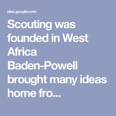 Scouting was founded in West Africa Baden-Powell brought many ideas home fro...