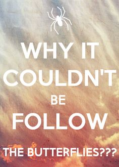 Why couldn't it be follow the butterflies?!     - Ron Weasley