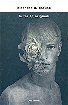@LibriMondadori, Le ferite originali, Eleonora C. Caruso, #narrativa, #recensione,  Sognando tra le Righe: LE FERITE ORIGINALI  Eleonora C. Caruso  Recension...