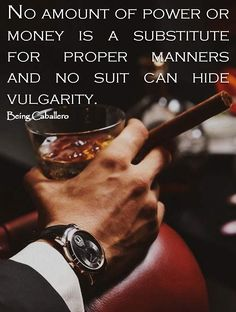 No amount of power or money is a substitute for proper manners and no suit can hide vulgarity. -Being Caballero-