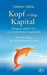 Kopf schlägt Kapital: Die ganz andere Art, ein Unternehmen zu gründen Von der Lust, ein Entrepreneur zu sein