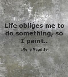 'Life obliges me to do something, so I paint...' - Rene Magritte