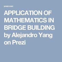 APPLICATION OF MATHEMATICS IN BRIDGE BUILDING  by Alejandro Yang on Prezi