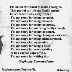 I'm not in this world to make apologies.That part of my life has finally ended. Here's what I took away from it: I'm not sorry for being too quiet. I'm not sorry for being too loud. I'm not sorry for being too pretty. I'm not sorry for not being pretty enough. I'm not sorry for being too smart. I'm not sorry for being clumsy or awkward. I'm not sorry for being misunderstood. I'm not sorry for my passion. #stephaniebennetthenry #poem #poetry #writing #quote