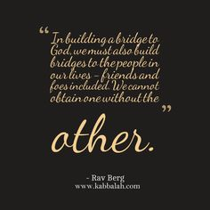 """""""In building a bridge to God we must build bridges to the people in our lives - friends and foes included.  We cannot obtain one without the other."""" - Rav Berg"""