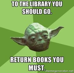 Advice Yoda Gives - To the library you should go. return books you must.