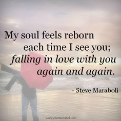 """My soul feels reborn each time I see you; falling in love with you again and again."" - Steve Maraboli #quote"