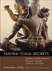 Tantra Yoga Secrets Eighteen Transformational Lessons to Serenity, Radiance, and Bliss