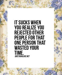 It sucks when you realize you rejected other people for that one person that wasted your time.