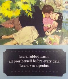 """""""Laura rubbed BACON all over herself before every date. Laura was a genius!"""" ~"""