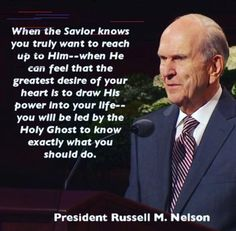 When the Savior knows you truly want to reach up to Him--when He can feel that the greatest desire of your heart is to draw His power into your life--you will be led by the Holy Ghost to know exactly what you should do. President Russell M. Prophet Quotes, Gospel Quotes, Lds Quotes, Uplifting Quotes, Religious Quotes, Great Quotes, Quotes To Live By, Leadership Quotes, Amazing Quotes