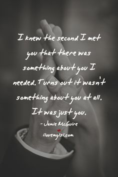 I knew the second I met you that there was something about you I needed. Turns out it wasn't something about you at all. It was just you. - Jamie McGuire