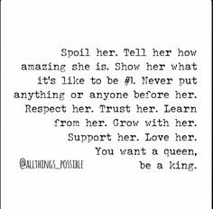 Respect her. Trust her. Learn from her. Grow with her. Support her. Love her. YOU WANT A QUEEN, BE A KING.
