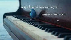 May all that noise within you...become music again