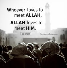 Whoever loves to meet ALLAH, ALLAH loves to meet him.