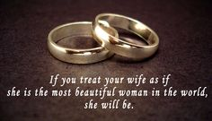 If you treat your wife as if she is the most beautiful woman in the world, she will be.
