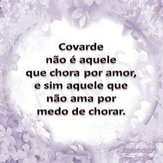 FRASES: Covarde não é aquele que chora por amor, e sim aquele que não ama por medo de chorar.