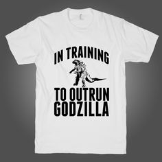 In Training To Outrun Godzilla on a White T Shirt