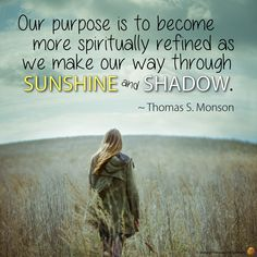 Our purpose is to become more spiritually refined as we make our way through sunshine or shadow. ~Thomas S. Monson