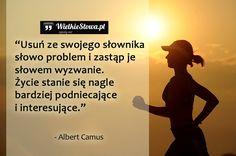 Usuń ze swojego słownika słowo problem i zastąp słowem wyzwanie. Życie stanie się nagle bardziej podniecające i interesujące. Albert Camus