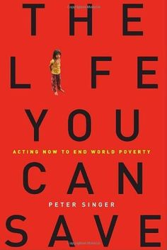 """""""The Life You Can Save: Acting Now to End World Poverty"""" by Peter Singer. For the first time in history, it is now within our reach to eradicate world poverty and the suffering it brings. Yet, around the world, a billion people struggle to live each day on less than many of us pay for bottled water that we don't even need. The people of the developed world face a profound choice: If we are not to turn our backs on a fifth of the world's population, we must become part of the solution."""