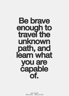 Be brave enough to travel the unknown path, and learn what you are capable of. #wisom #affirmations #bravery / Insight <3