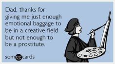 Funny Father's Day Ecard: Dad, thanks for giving me just enough emotional baggage to be in a creative field but not enough to be a prostitute. Funny Fathers Day Memes, Fathers Day Ecards, Funny Dad Memes, Father's Day Memes, Dad Humor, Dad Jokes, Funny Quotes, Happy Fathers Day Meme, Drunk Humor
