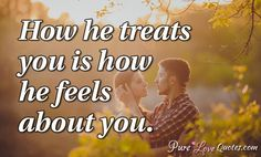 How he treats you is how he feels about you. #purelovequotes