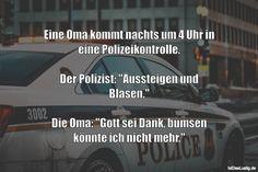 """Eine Oma kommt nachts um 4 Uhr in eine Polizeikontrolle.  Der Polizist: """"Aussteigen und Blasen.""""  Die Oma: """"Gott sei Dank, bumsen könnte ich nicht mehr."""" ... gefunden auf https://www.istdaslustig.de/spruch/2752 #lustig #sprüche #fun #spass"""