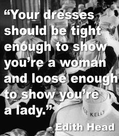 """""""Your dress should be tight enough to show you're a woman and loose enough to show you're a lady"""" -Edith Head"""