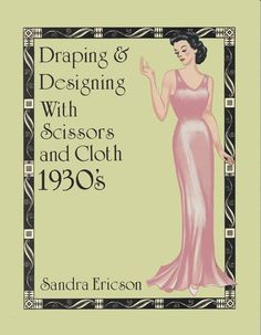 DRAPING & DESIGNING WITH SCISSORS AND CLOTH, 1930'S by the Women's Institute from the Center for Pattern Design.