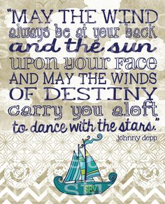 """""""May the wind always be at your back and the sun upon your face and may the winds of destiny carry you aloft to dance with the stars."""" - Johnny Depp"""